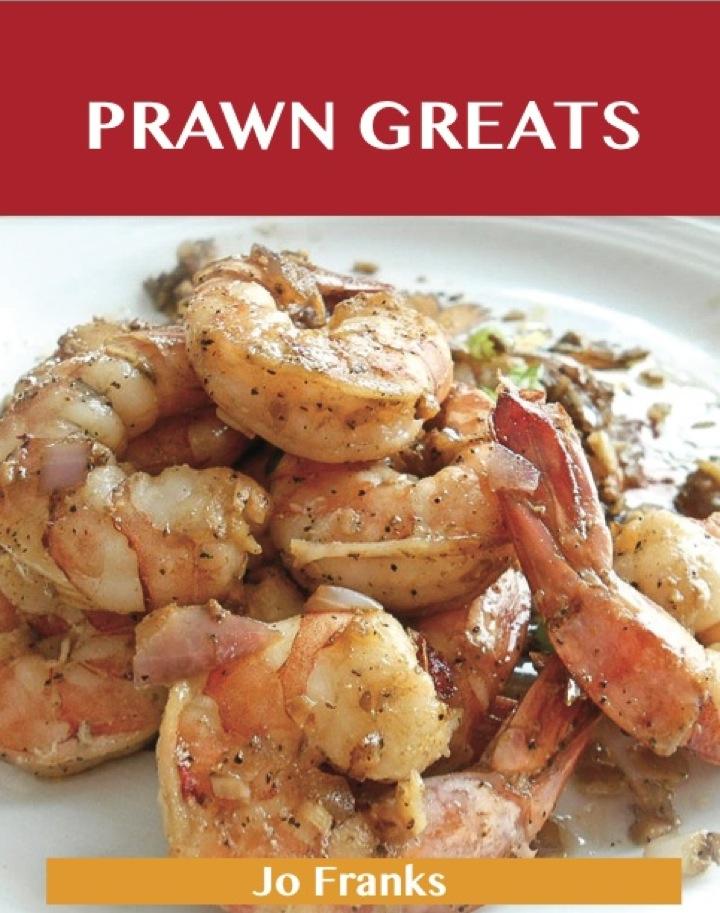 Prawn Greats: Delicious Prawn Recipes, The Top 73 Prawn Recipes