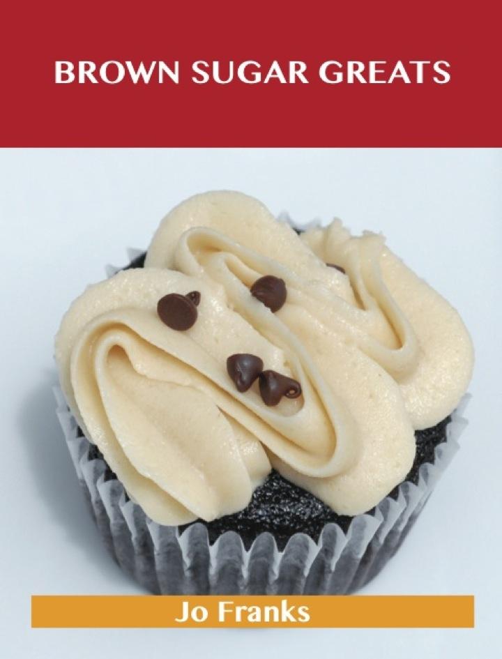 Brown Sugar Greats: Delicious Brown Sugar Recipes, The Top 100 Brown Sugar Recipes