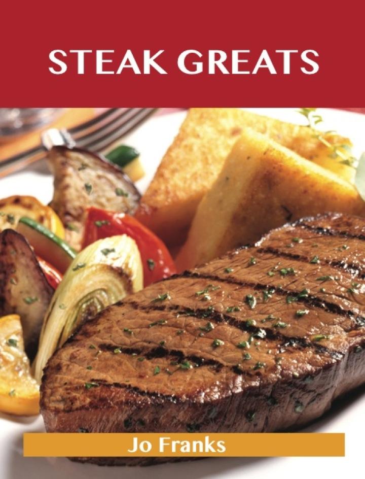 Steak Greats: Delicious Steak Recipes, The Top 100 Steak Recipes