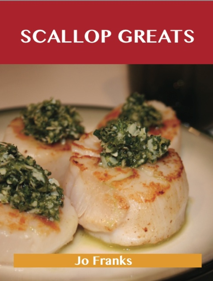 Scallop Greats: Delicious Scallop Recipes, The Top 100 Scallop Recipes