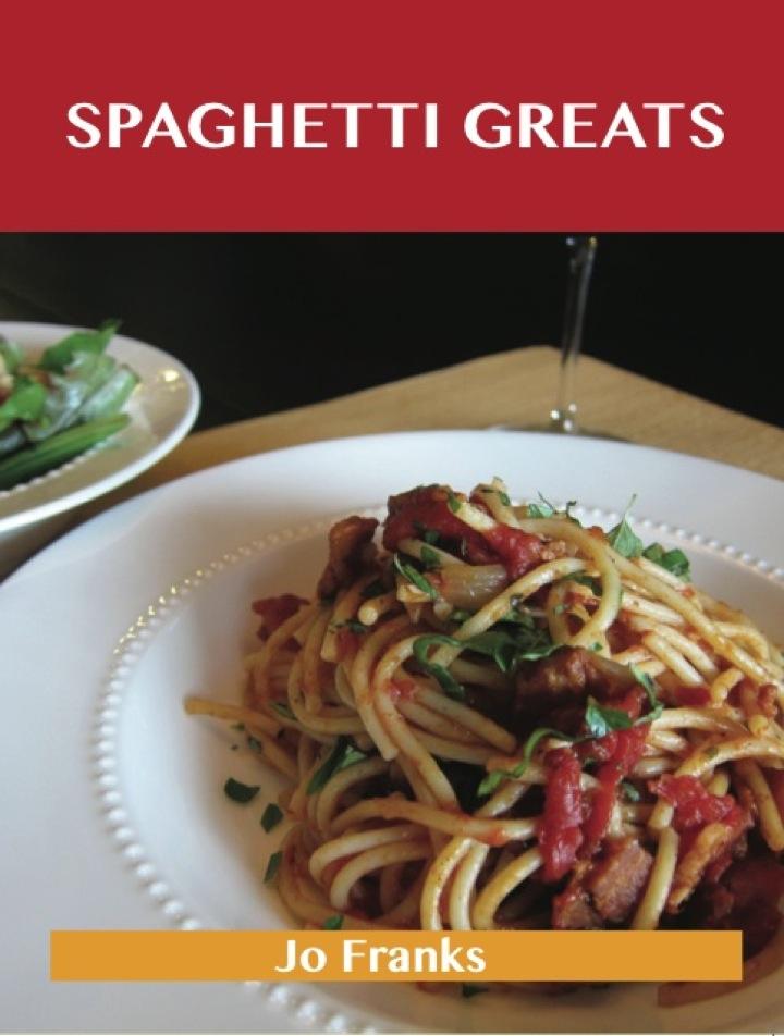 Spaghetti Greats: Delicious Spaghetti Recipes, The Top 70 Spaghetti Recipes