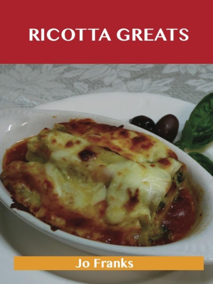 Ricotta Greats: Delicious Ricotta Recipes, The Top 76 Ricotta Recipes
