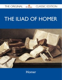 The Iliad of Homer - The Original Classic Edition              by             Homer Homer