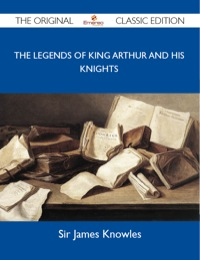 The Legends of King Arthur and His Knights - The Original Classic Edition              by             Knowles Sir