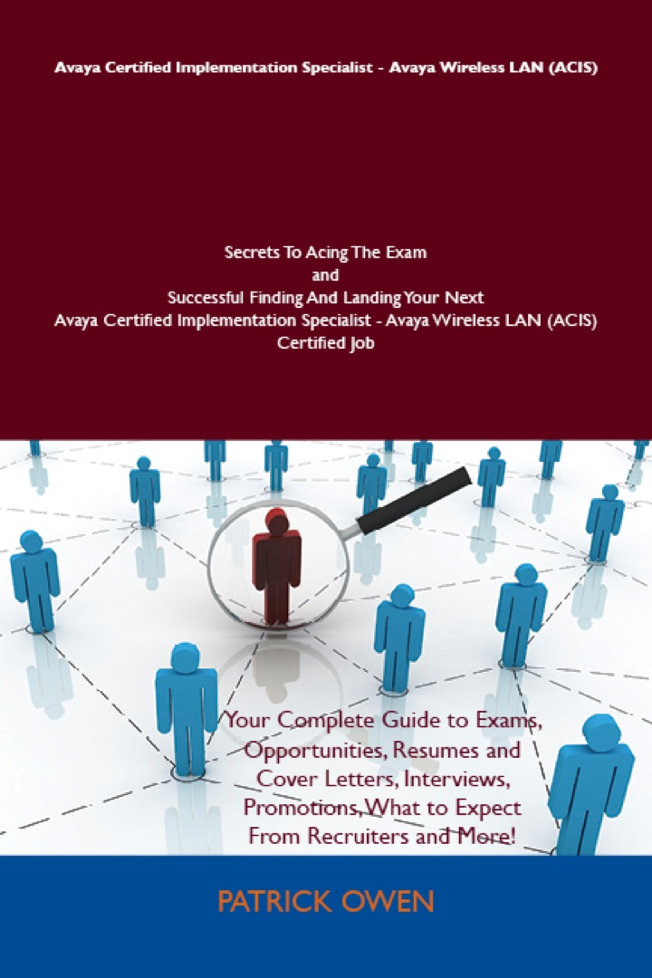 Avaya Certified Implementation Specialist - Avaya Wireless LAN (ACIS) Secrets To Acing The Exam and Successful Finding And Landing Your Next Avaya Certified Implementation Specialist - Avaya Wireless LAN (ACIS) Certified Job