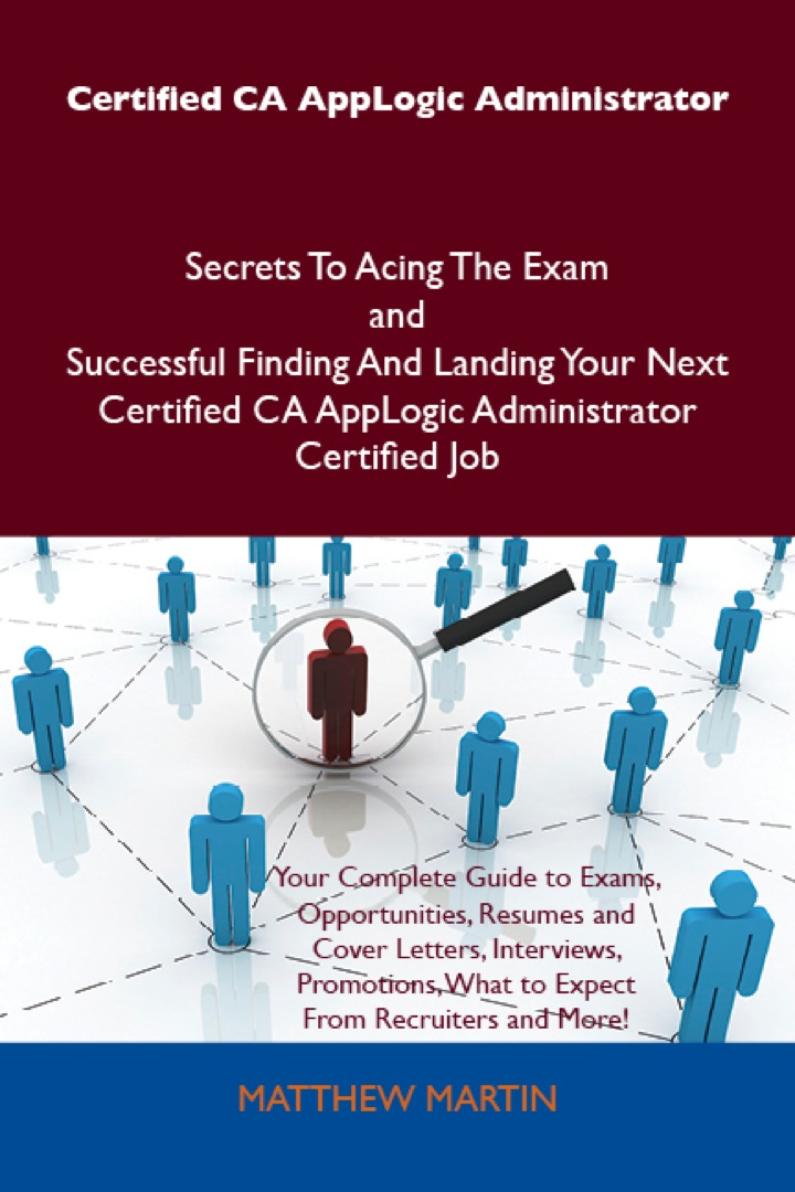 Certified CA AppLogic Administrator Secrets To Acing The Exam and Successful Finding And Landing Your Next Certified CA AppLogic Administrator Certified Job