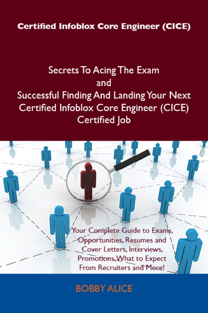 Certified Infoblox Core Engineer (CICE) Secrets To Acing The Exam and Successful Finding And Landing Your Next Certified Infoblox Core Engineer (CICE) Certified Job
