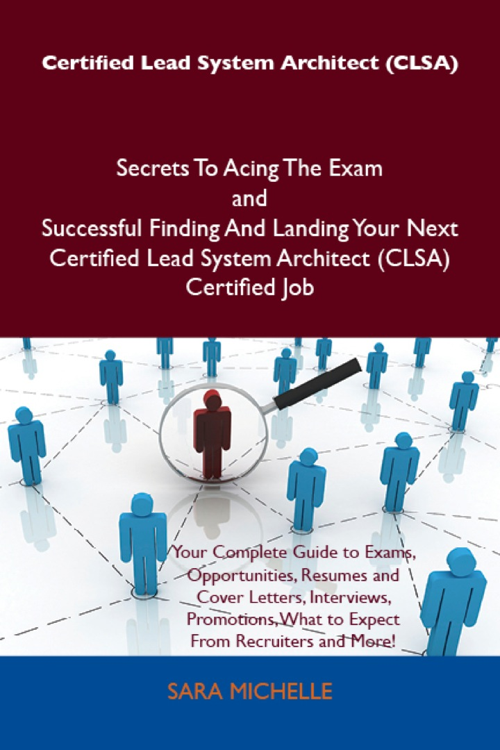 Certified Lead System Architect (CLSA) Secrets To Acing The Exam and Successful Finding And Landing Your Next Certified Lead System Architect (CLSA) Certified Job