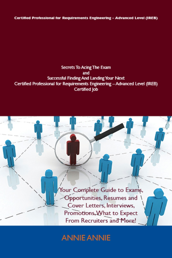 Certified Professional for Requirements Engineering - Advanced Level (IREB) Secrets To Acing The Exam and Successful Finding And Landing Your Next Certified Professional for Requirements Engineering - Advanced Level (IREB) Certified Job