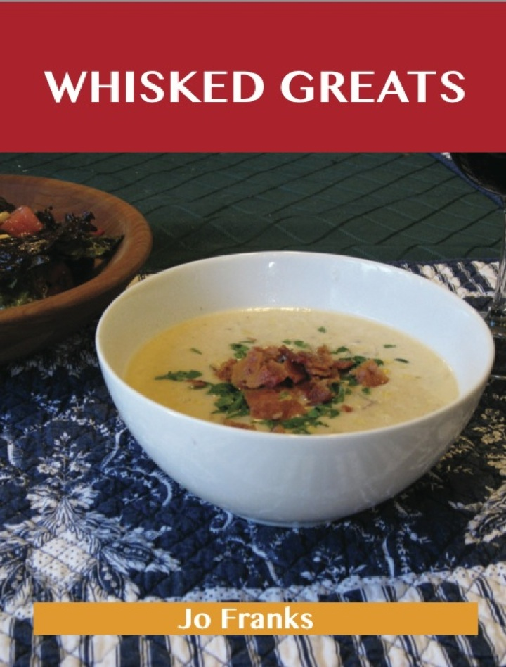 Whisked Greats: Delicious Whisked Recipes, The Top 100 Whisked Recipes