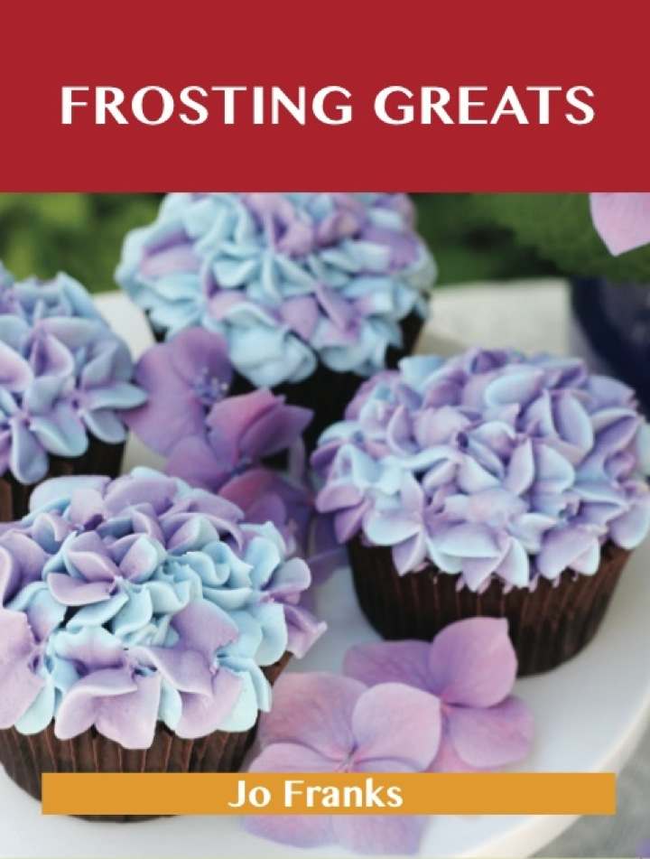 Frosting Greats: Delicious Frosting Recipes, The Top 77 Frosting Recipes