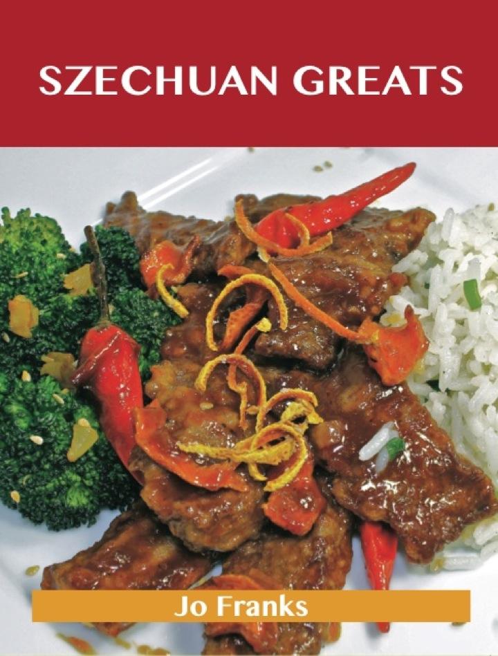 Szechuan Greats: Delicious Szechuan Recipes, The Top 75 Szechuan Recipes