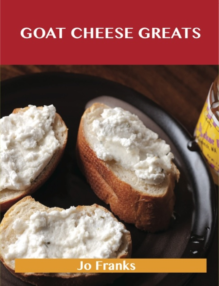 Goat Cheese Greats: Delicious Goat Cheese Recipes, The Top 73 Goat Cheese Recipes