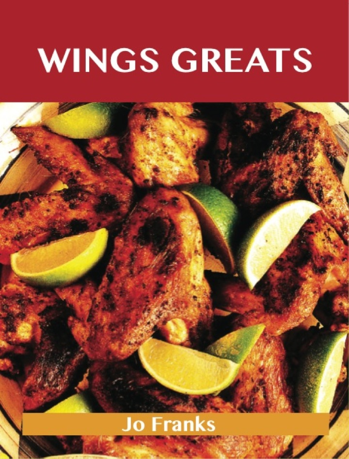 Wing Greats: Delicious Wing Recipes, The Top 100 Wing Recipes