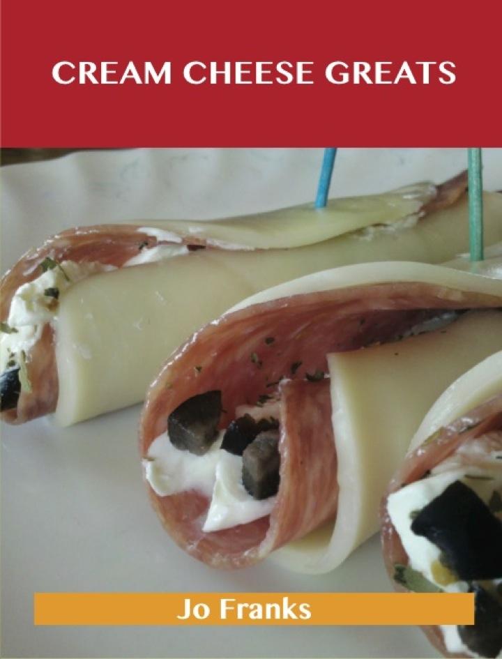 Cream Cheese Greats: Delicious Cream Cheese Recipes, The Top 88 Cream Cheese Recipes