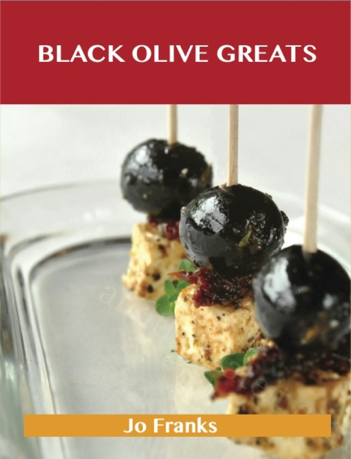 Black Olive Greats: Delicious Black Olive Recipes, The Top 100 Black Olive Recipes