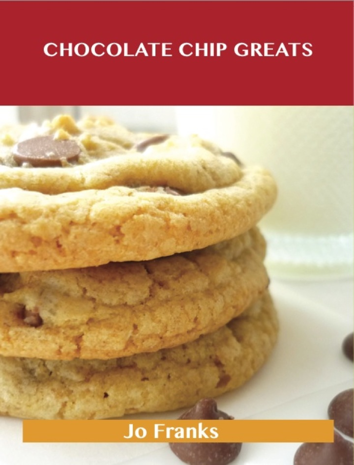 Chocolate Chip Greats: Delicious Chocolate Chip Recipes, The Top 87 Chocolate Chip Recipes
