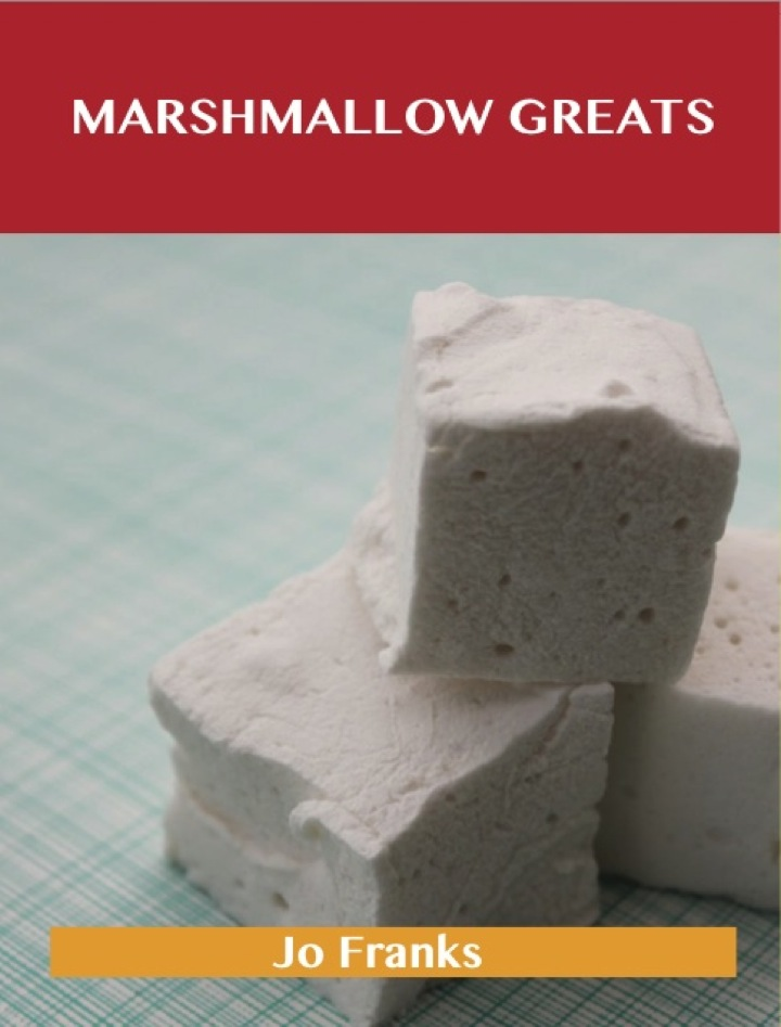 Marshmallow Greats: Delicious Marshmallow Recipes, The Top 66 Marshmallow Recipes