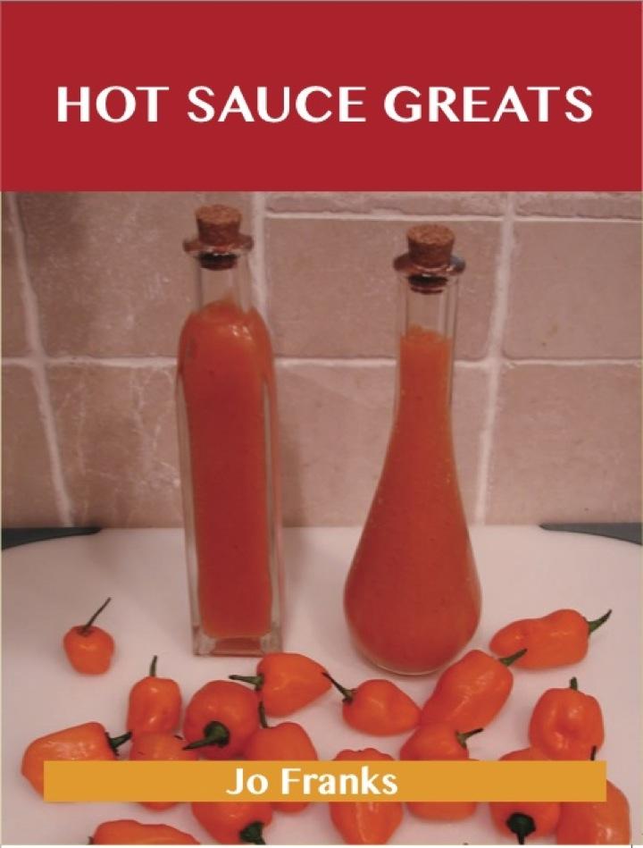 Hot Sauce Greats: Delicious Hot Sauce Recipes, The Top 93 Hot Sauce Recipes