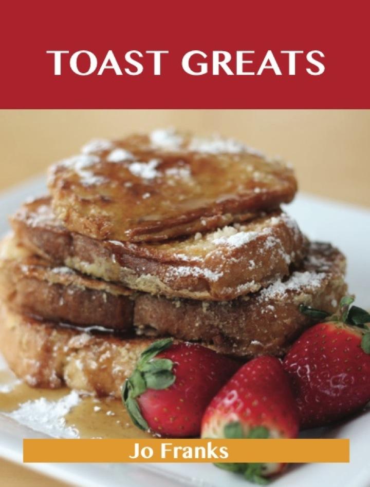 Toast Greats: Delicious Toast Recipes, The Top 70 Toast Recipes