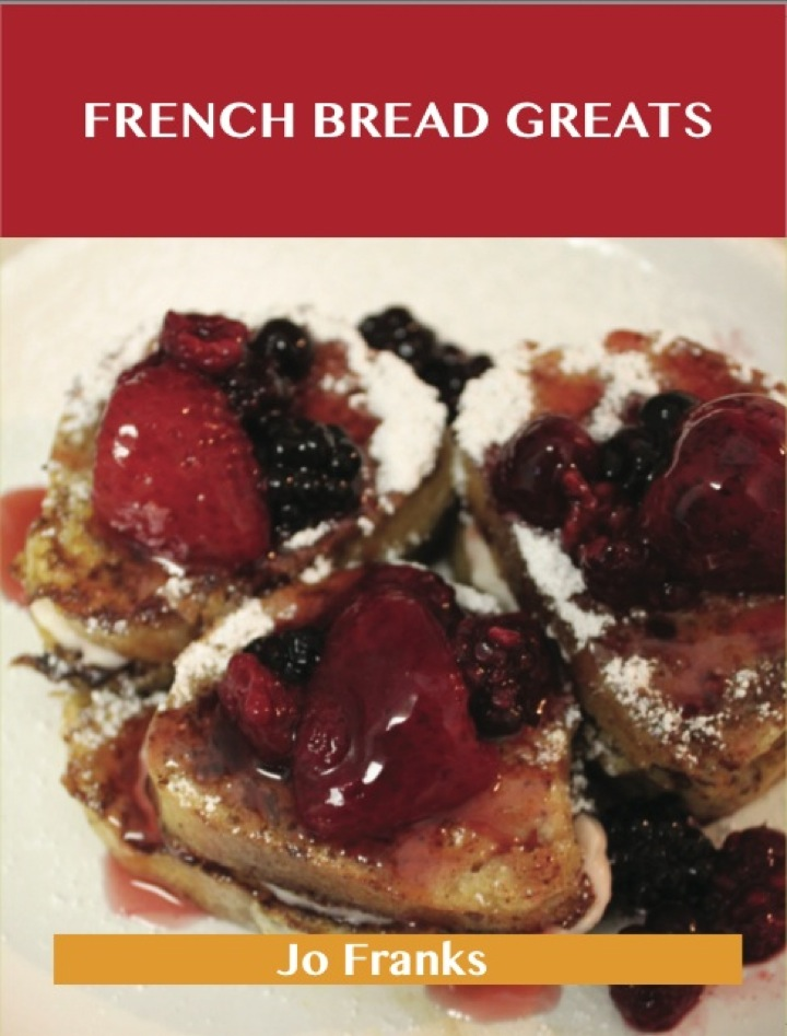 French Bread Greats: Delicious French Bread Recipes, The Top 100 French Bread Recipes