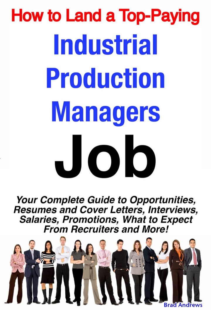 How to Land a Top-Paying Industrial Production Managers Job: Your Complete Guide to Opportunities, Resumes and Cover Letters, Interviews, Salaries, Promotions, What to Expect From Recruiters and More!