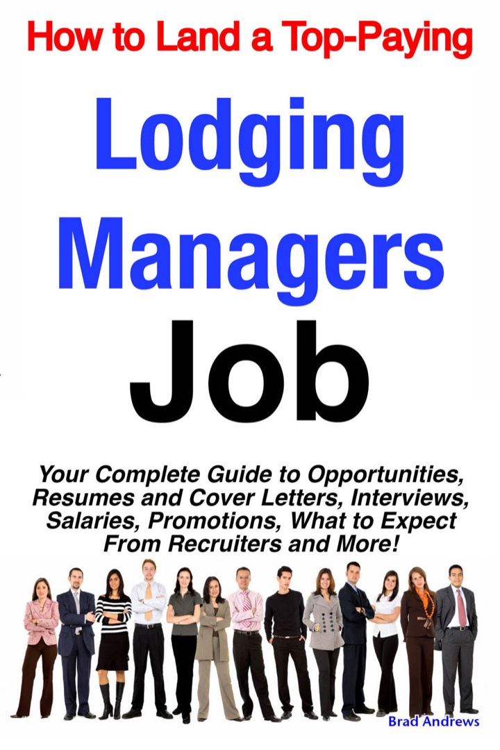 How to Land a Top-Paying Lodging Managers Job: Your Complete Guide to Opportunities, Resumes and Cover Letters, Interviews, Salaries, Promotions, What to Expect From Recruiters and More!