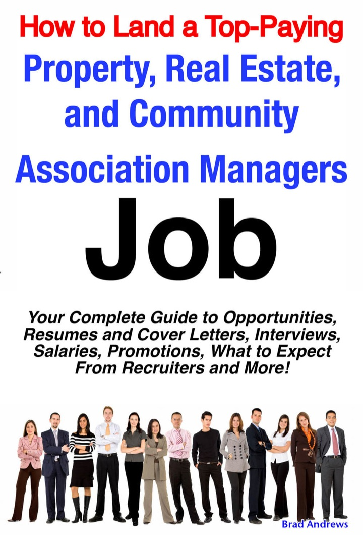 How to Land a Top-Paying Property, Real Estate, and Community Association Managers Job: Your Complete Guide to Opportunities, Resumes and Cover Letters, Interviews, Salaries, Promotions, What to Expect From Recruiters and More!