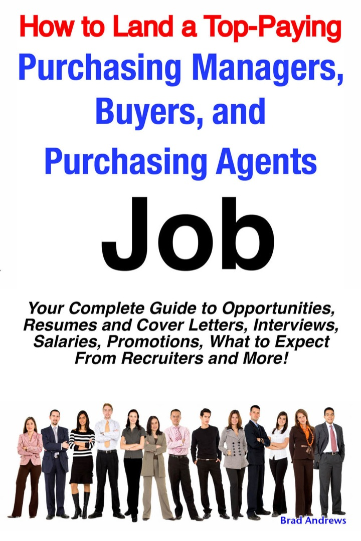 How to Land a Top-Paying Purchasing Managers, Buyers, and Purchasing Agents Job: Your Complete Guide to Opportunities, Resumes and Cover Letters, Interviews, Salaries, Promotions, What to Expect From Recruiters and More!