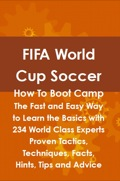 FIFA World Cup Soccer How To Boot Camp: The Fast and Easy Way to Learn the Basics with 234 World Class Experts Proven Tactics, Techniques, Facts, Hints, Tips an 9781486432769