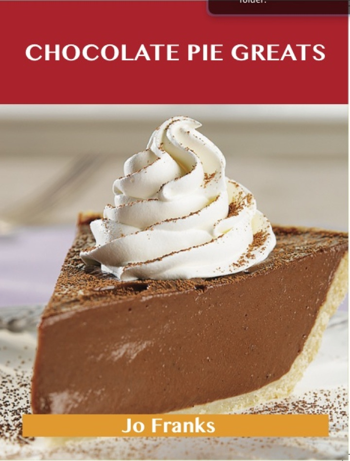 Chocolate Pie Greats: Delicious Chocolate Pie Recipes, The Top 46 Chocolate Pie Recipes