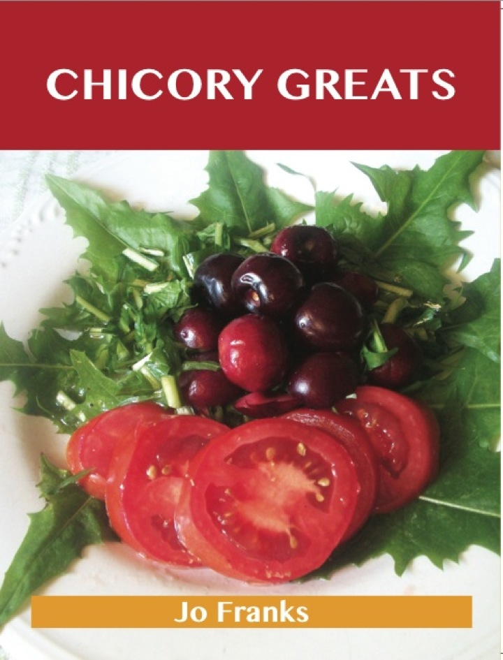 Chicory Greats: Delicious Chicory Recipes, The Top 49 Chicory Recipes