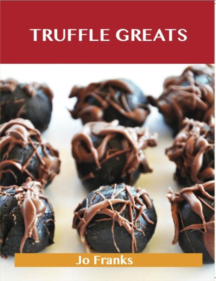 Truffle Greats: Delicious Truffle Recipes, The Top 90 Truffle Recipes