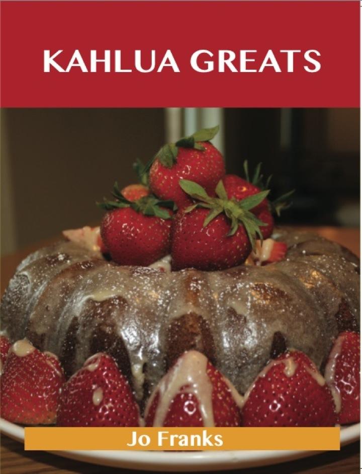 Kahlua Greats: Delicious Kahlua Recipes, The Top 49 Kahlua Recipes