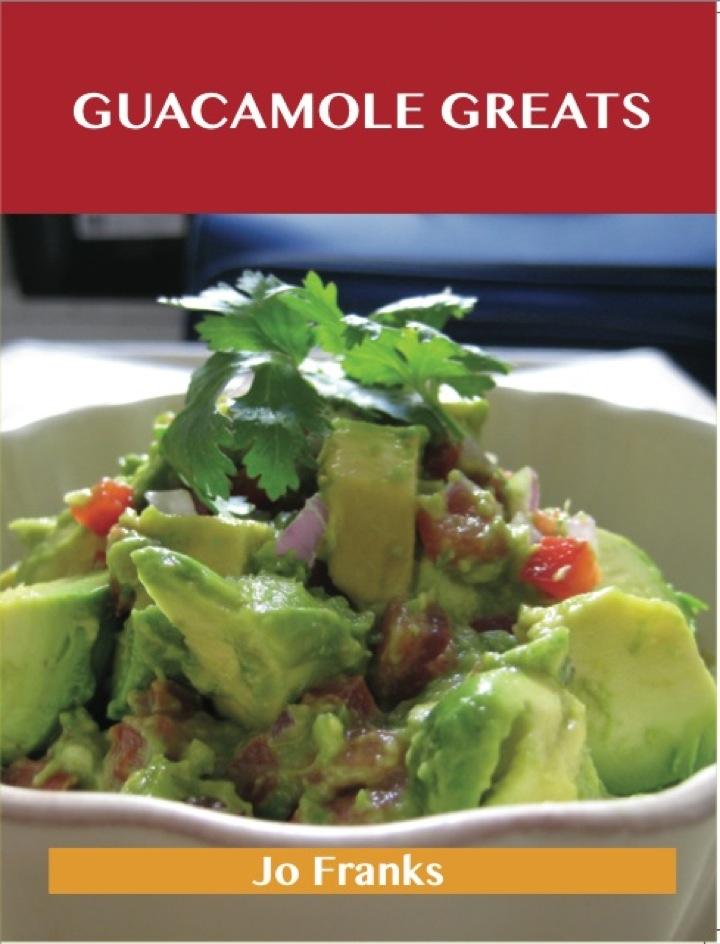 Guacamole Greats: Delicious Guacamole Recipes, The Top 68 Guacamole Recipes