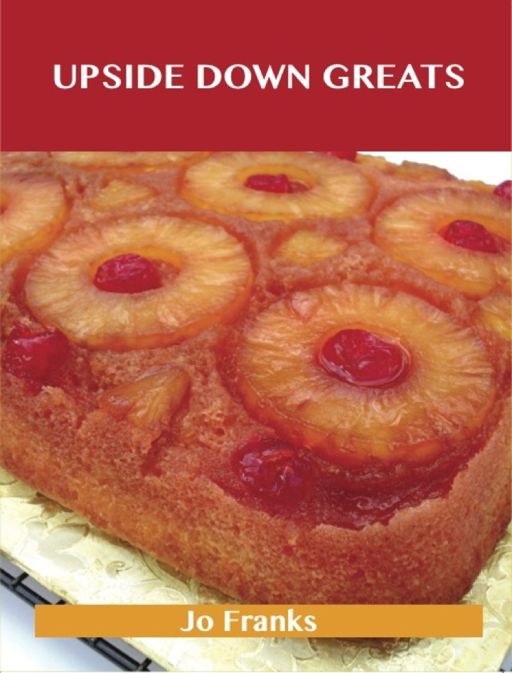 Upside Down Greats: Delicious Upside Down Recipes, The Top 50 Upside Down Recipes
