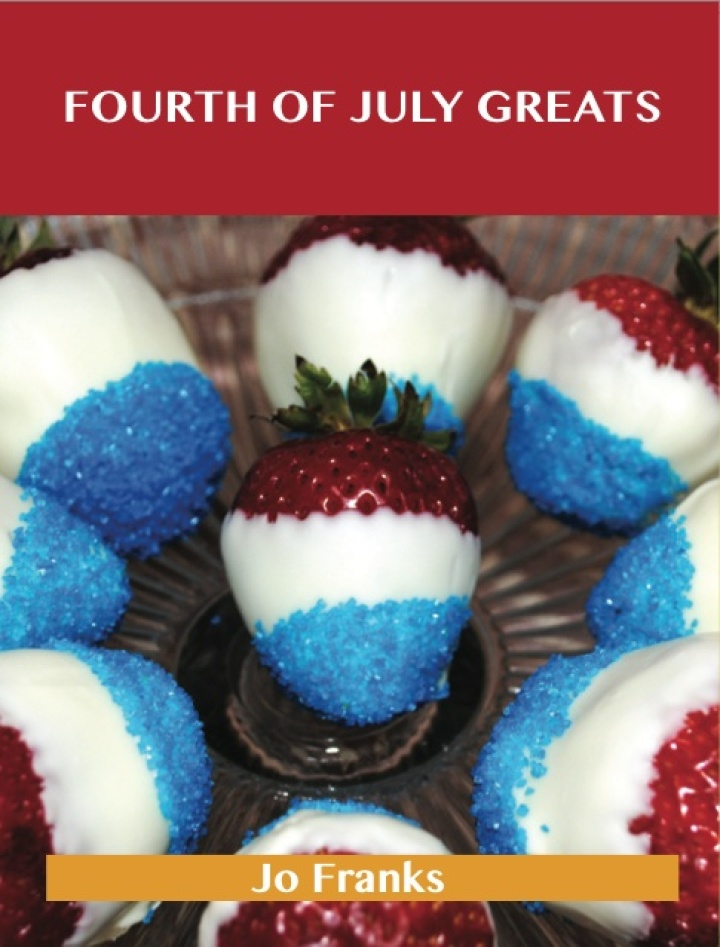 Fourth of July Greats: Delicious Fourth of July Recipes, The Top 79 Fourth of July Recipes