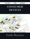 Consumer Devices 62 Success Secrets - 62 Most Asked Questions On Consumer Devices - What You Need To Know 9781488534294