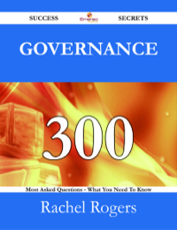 Governance 300 Success Secrets - 300 Most Asked Questions On Governance - What You Need To Know              by             Rachel Rogers