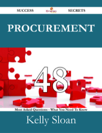 Procurement 48 Success Secrets - 48 Most Asked Questions On Procurement - What You Need To Know              by             Kelly Sloan
