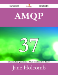 AMQP 37 Success Secrets - 37 Most Asked Questions On AMQP - What You Need To Know              by             Jane Holcomb