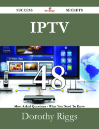 IPTV 48 Success Secrets - 48 Most Asked Questions On IPTV - What You Need To Know              by             Dorothy Riggs