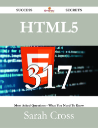 HTML5 317 Success Secrets - 317 Most Asked Questions On HTML5 - What You Need To Know              by             Sarah Cross