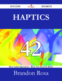 Haptics 42 Success Secrets - 42 Most Asked Questions On Haptics - What You Need To Know              by             Brandon Rosa