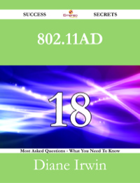 802.11ad 18 Success Secrets - 18 Most Asked Questions On 802.11ad - What You Need To Know              by             Diane Irwin