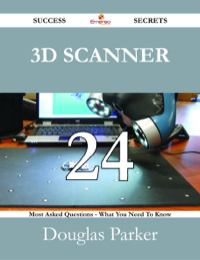 3D Scanner 24 Success Secrets - 24 Most Asked Questions On 3D Scanner - What You Need To Know              by             Douglas Parker