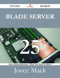 Blade Server 25 Success Secrets - 25 Most Asked Questions On Blade Server - What You Need To Know              by             Joyce Mack