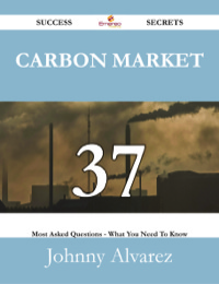 Carbon Market 37 Success Secrets - 37 Most Asked Questions On Carbon Market - What You Need To Know              by             Johnny Alvarez