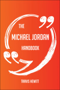 The Michael Jordan Handbook - Everything You Need To Know About Michael Jordan 9781489165923