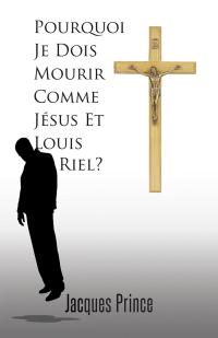 Pourquoi Je Dois Mourir Comme Jésus Et Louis Riel?              by             Jacques Prince
